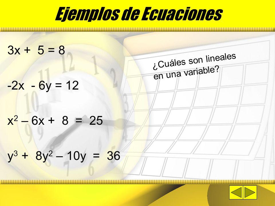Ejemplos de Ecuaciones 3x + 5 = 8 -2x - 6y = 12 x 2 – 6x + 8 = 25 y 3 + 8y 2 – 10y = 36 ¿Cuáles son lineales en una variable?