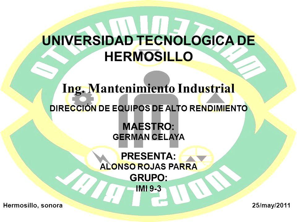 UNIVERSIDAD TECNOLOGICA DE HERMOSILLO Ing. Mantenimiento Industrial DIRECCIÓN DE EQUIPOS DE ALTO RENDIMIENTO MAESTRO: GERMAN CELAYA PRESENTA: ALONSO R