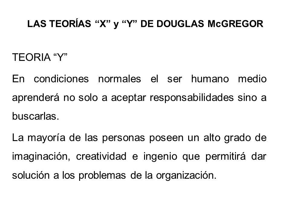 LAS TEORÍAS X y Y DE DOUGLAS McGREGOR TEORIA Y En condiciones normales el ser humano medio aprenderá no solo a aceptar responsabilidades sino a buscar