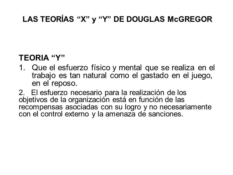 LAS TEORÍAS X y Y DE DOUGLAS McGREGOR TEORIA Y 1.Que el esfuerzo físico y mental que se realiza en el trabajo es tan natural como el gastado en el jue