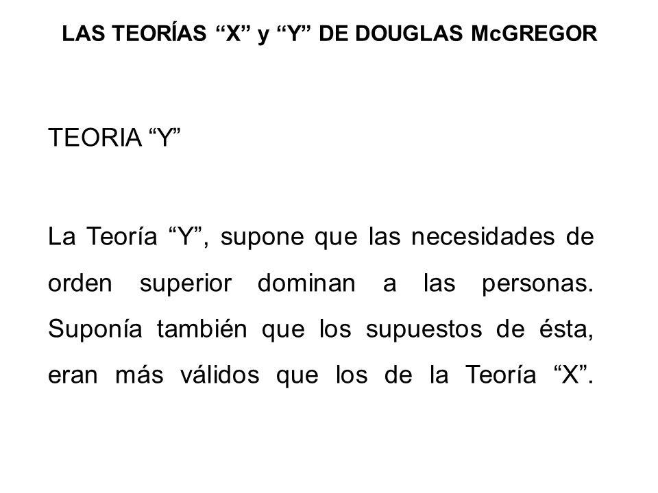 LAS TEORÍAS X y Y DE DOUGLAS McGREGOR TEORIA Y La Teoría Y, supone que las necesidades de orden superior dominan a las personas. Suponía también que l