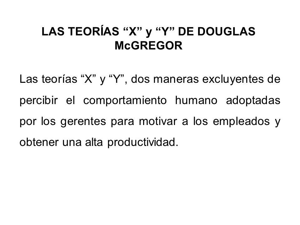 LAS TEORÍAS X y Y DE DOUGLAS McGREGOR Las teorías X y Y, dos maneras excluyentes de percibir el comportamiento humano adoptadas por los gerentes para