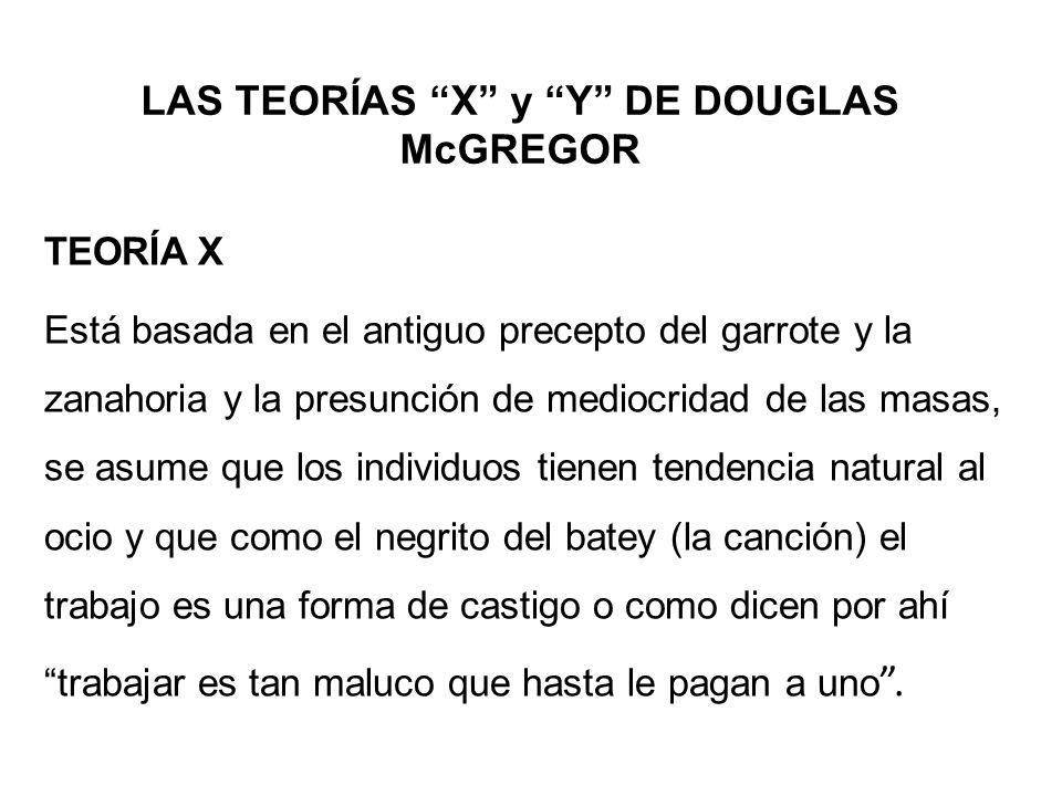 LAS TEORÍAS X y Y DE DOUGLAS McGREGOR TEORÍA X Está basada en el antiguo precepto del garrote y la zanahoria y la presunción de mediocridad de las mas