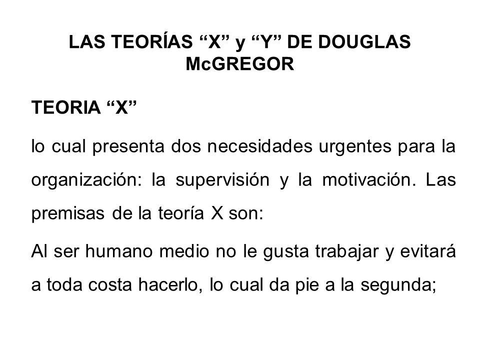 LAS TEORÍAS X y Y DE DOUGLAS McGREGOR TEORIA X lo cual presenta dos necesidades urgentes para la organización: la supervisión y la motivación. Las pre