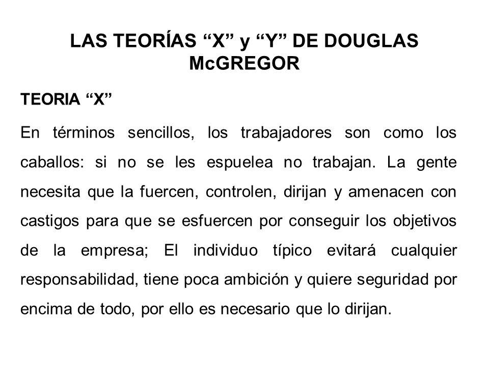 LAS TEORÍAS X y Y DE DOUGLAS McGREGOR TEORIA X En términos sencillos, los trabajadores son como los caballos: si no se les espuelea no trabajan. La ge