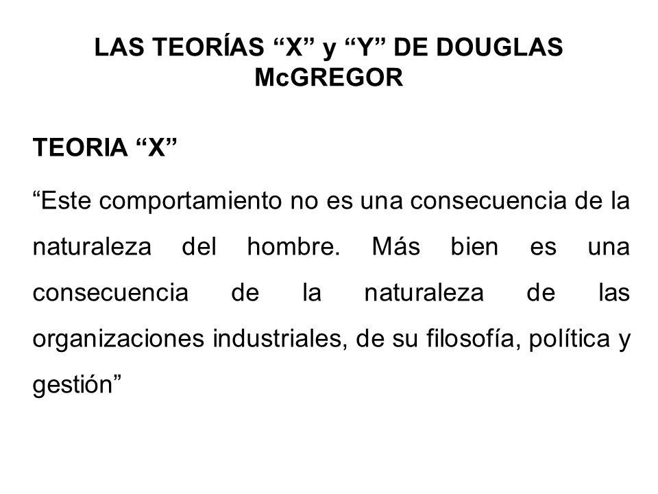 LAS TEORÍAS X y Y DE DOUGLAS McGREGOR TEORIA X Este comportamiento no es una consecuencia de la naturaleza del hombre. Más bien es una consecuencia de