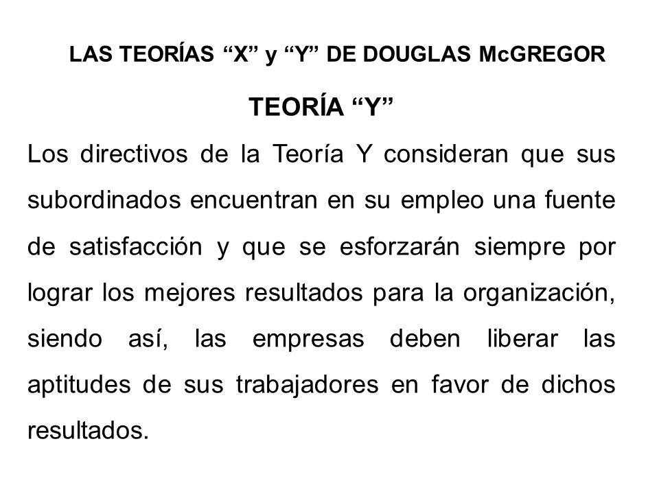 LAS TEORÍAS X y Y DE DOUGLAS McGREGOR TEORÍA Y Los directivos de la Teoría Y consideran que sus subordinados encuentran en su empleo una fuente de sat