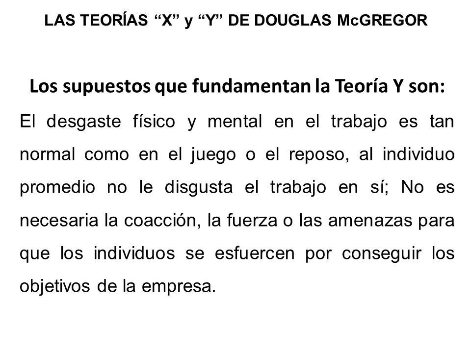 LAS TEORÍAS X y Y DE DOUGLAS McGREGOR Los supuestos que fundamentan la Teoría Y son: El desgaste físico y mental en el trabajo es tan normal como en e