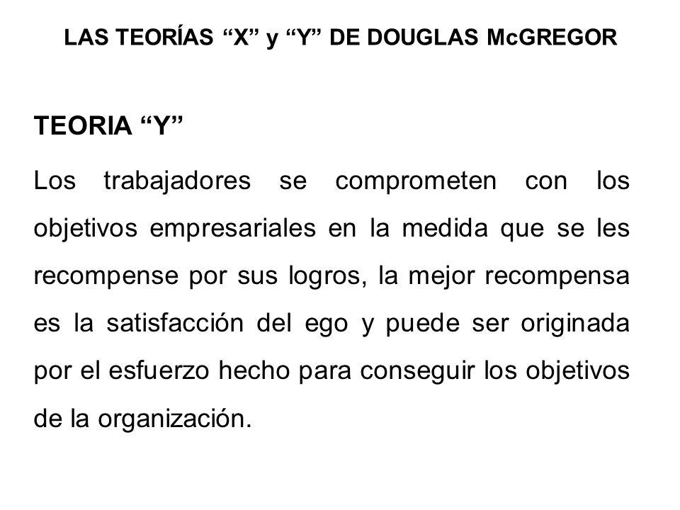 LAS TEORÍAS X y Y DE DOUGLAS McGREGOR TEORIA Y Los trabajadores se comprometen con los objetivos empresariales en la medida que se les recompense por