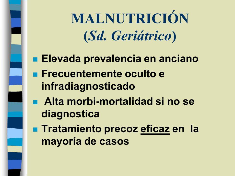 MALNUTRICIÓN (Sd. Geriátrico) n Elevada prevalencia en anciano n Frecuentemente oculto e infradiagnosticado n Alta morbi-mortalidad si no se diagnosti