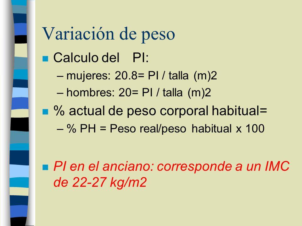 Variación de peso n Calculo del PI: –mujeres: 20.8= PI / talla (m)2 –hombres: 20= PI / talla (m)2 n % actual de peso corporal habitual= –% PH = Peso r