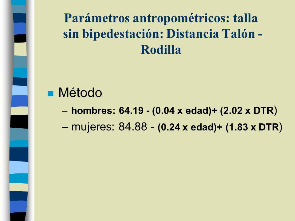 Parámetros antropométricos: talla sin bipedestación: Distancia Talón - Rodilla n Método –hombres: 64.19 - (0.04 x edad)+ (2.02 x DTR ) –mujeres: 84.88