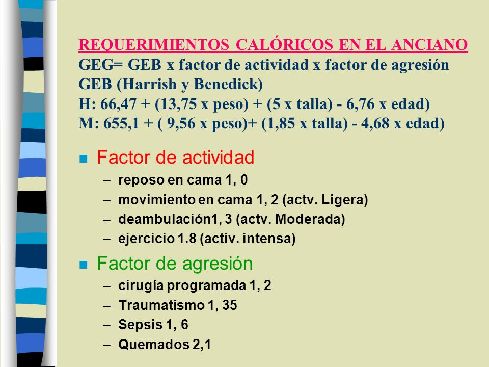 REQUERIMIENTOS CALÓRICOS EN EL ANCIANO GEG= GEB x factor de actividad x factor de agresión GEB (Harrish y Benedick) H: 66,47 + (13,75 x peso) + (5 x t