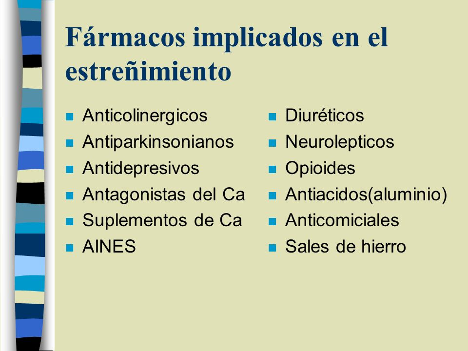 Fármacos implicados en el estreñimiento n Anticolinergicos n Antiparkinsonianos n Antidepresivos n Antagonistas del Ca n Suplementos de Ca n AINES n D