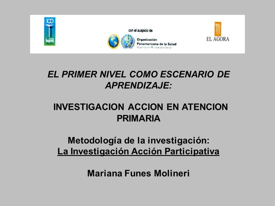 EL PRIMER NIVEL COMO ESCENARIO DE APRENDIZAJE: INVESTIGACION ACCION EN ATENCION PRIMARIA Metodología de la investigación: La Investigación Acción Part
