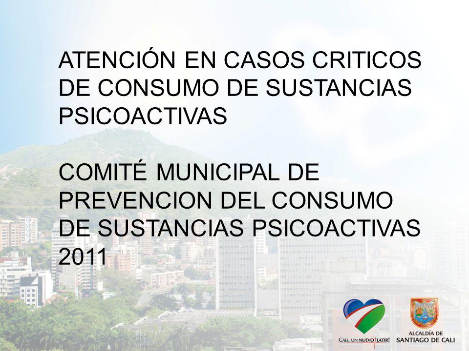 ATENCIÓN EN CASOS CRITICOS DE CONSUMO DE SUSTANCIAS PSICOACTIVAS COMITÉ MUNICIPAL DE PREVENCION DEL CONSUMO DE SUSTANCIAS PSICOACTIVAS 2011