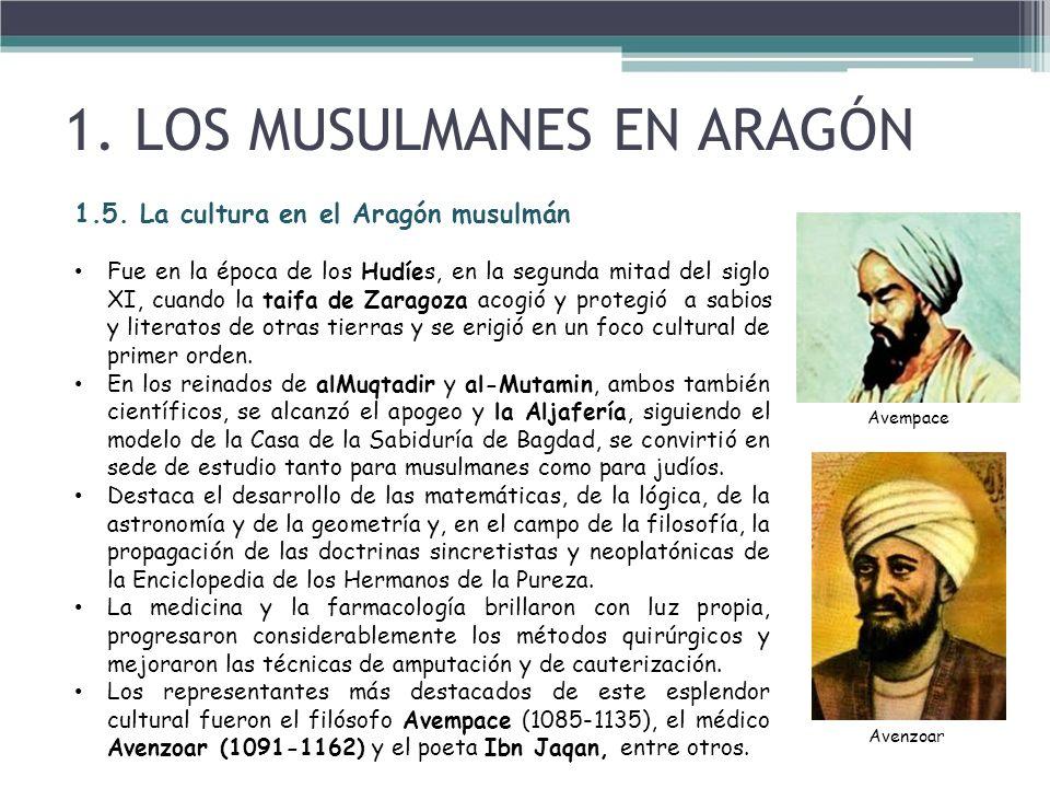 1.5. La cultura en el Aragón musulmán Fue en la época de los Hudíes, en la segunda mitad del siglo XI, cuando la taifa de Zaragoza acogió y protegió a