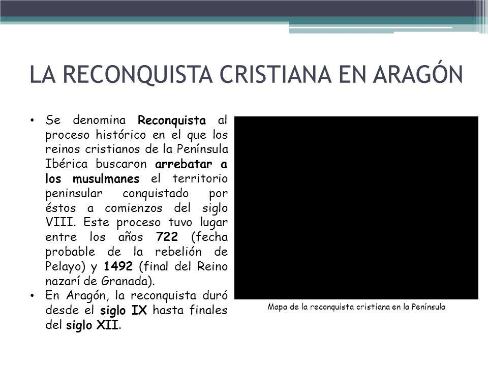 LA RECONQUISTA CRISTIANA EN ARAGÓN Se denomina Reconquista al proceso histórico en el que los reinos cristianos de la Península Ibérica buscaron arreb