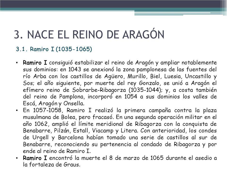3.1. Ramiro I (1035-1065) Ramiro I consiguió estabilizar el reino de Aragón y ampliar notablemente sus dominios: en 1043 se anexionó la zona pamplones
