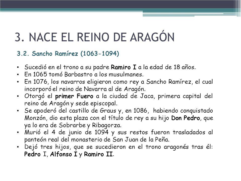 3.2. Sancho Ramírez (1063-1094) Sucedió en el trono a su padre Ramiro I a la edad de 18 años. En 1065 tomó Barbastro a los musulmanes. En 1076, los na