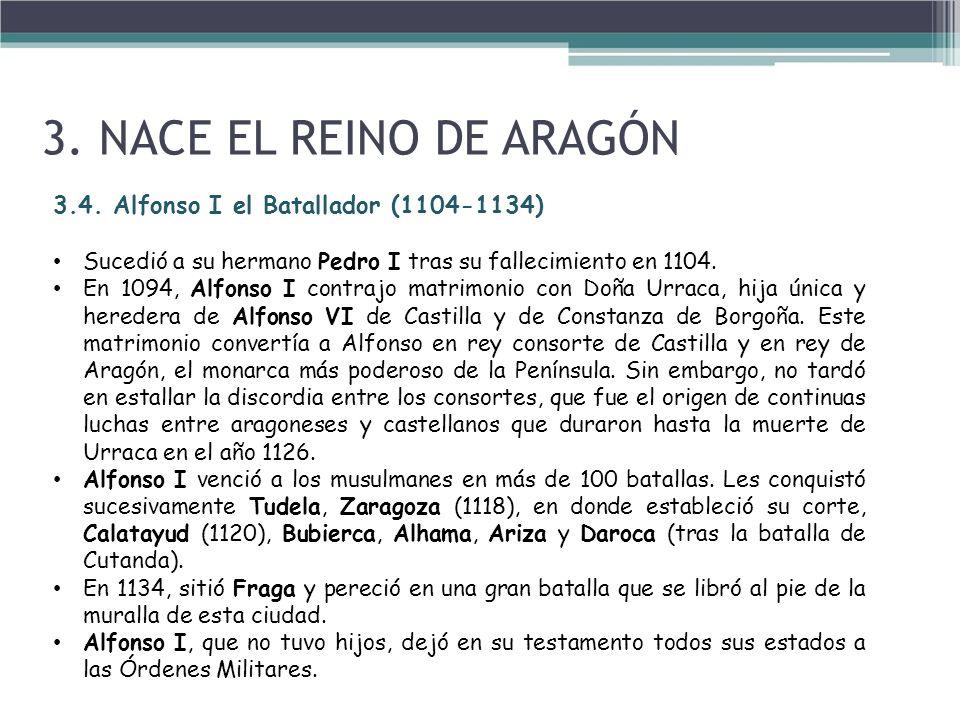 3. NACE EL REINO DE ARAGÓN 3.4. Alfonso I el Batallador (1104-1134) Sucedió a su hermano Pedro I tras su fallecimiento en 1104. En 1094, Alfonso I con