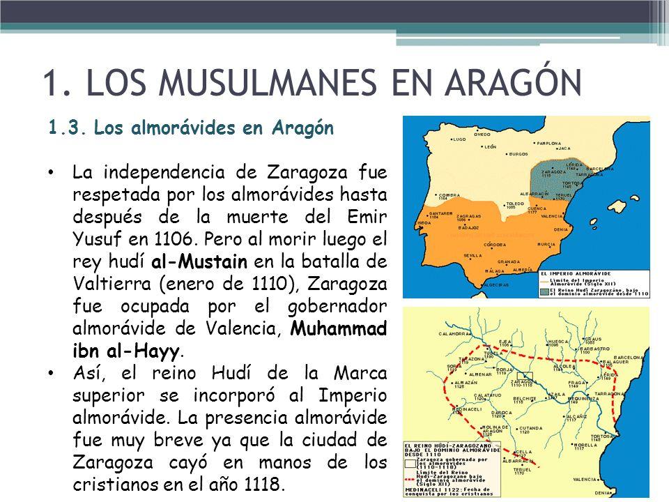 1.3. Los almorávides en Aragón La independencia de Zaragoza fue respetada por los almorávides hasta después de la muerte del Emir Yusuf en 1106. Pero