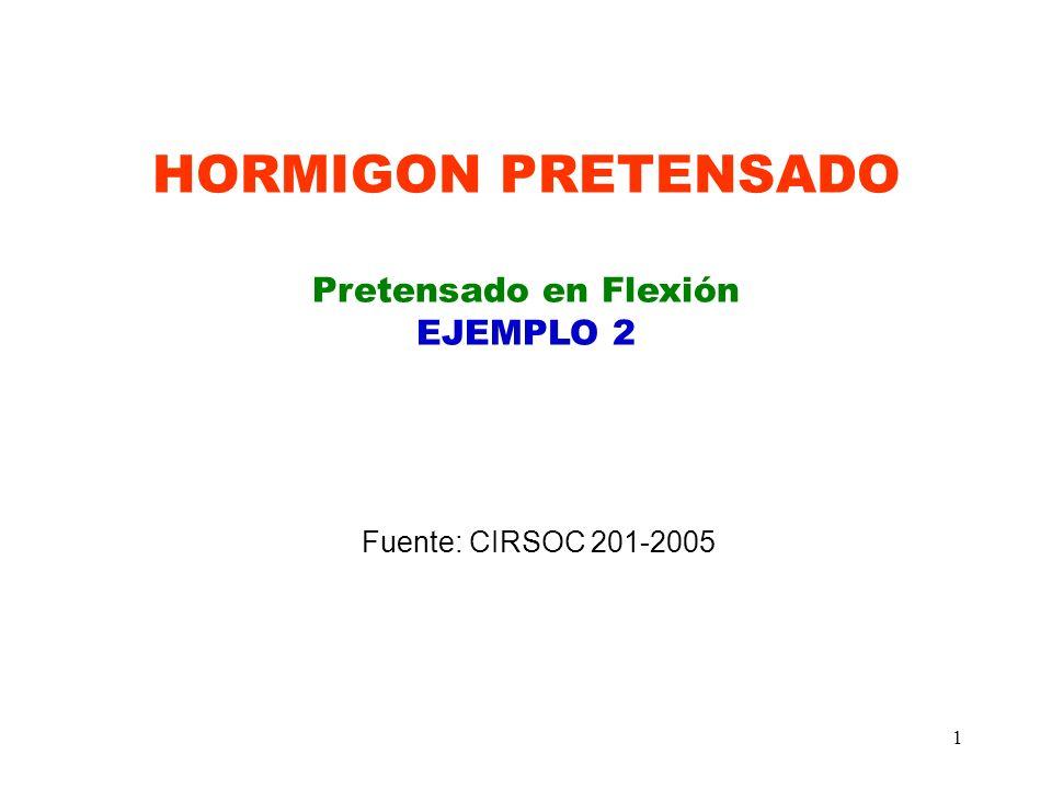 1 HORMIGON PRETENSADO Pretensado en Flexión EJEMPLO 2 Fuente: CIRSOC 201-2005