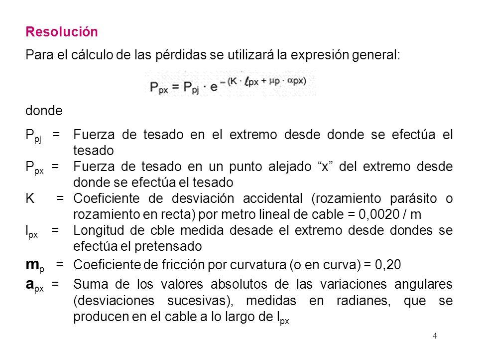 4 Resolución Para el cálculo de las pérdidas se utilizará la expresión general: donde P pj =Fuerza de tesado en el extremo desde donde se efectúa el t