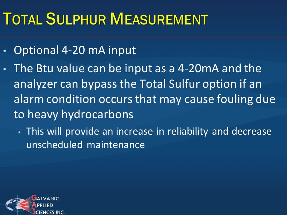 Optional 4-20 mA input The Btu value can be input as a 4-20mA and the analyzer can bypass the Total Sulfur option if an alarm condition occurs that ma
