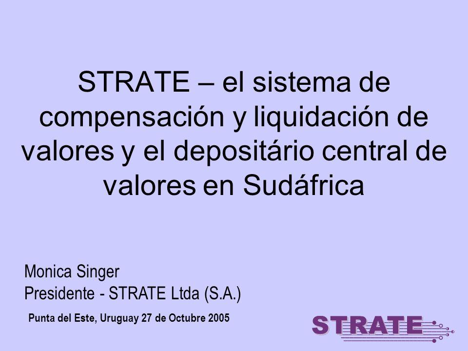 STRATE – el sistema de compensación y liquidación de valores y el depositário central de valores en Sudáfrica Punta del Este, Uruguay 27 de Octubre 2005 Monica Singer Presidente - STRATE Ltda (S.A.)
