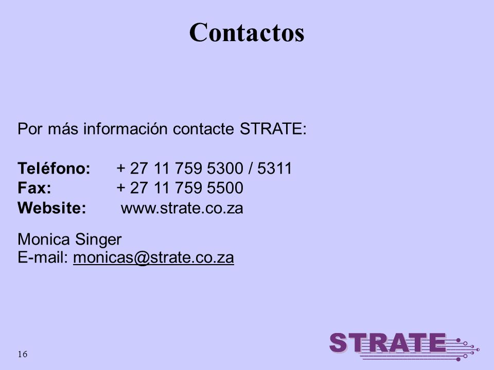 16 Contactos Por más información contacte STRATE: Teléfono: + 27 11 759 5300 / 5311 Fax: + 27 11 759 5500 Website: www.strate.co.za Monica Singer E-mail: monicas@strate.co.za