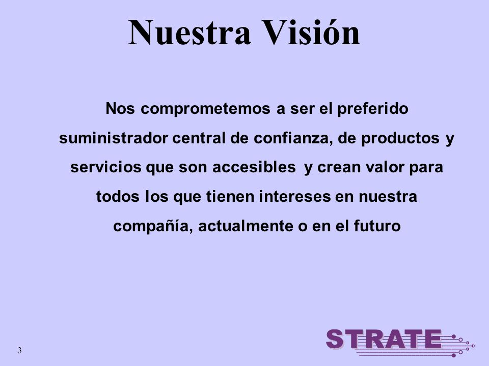 3 Nuestra Visión Nos comprometemos a ser el preferido suministrador central de confianza, de productos y servicios que son accesibles y crean valor para todos los que tienen intereses en nuestra compañía, actualmente o en el futuro