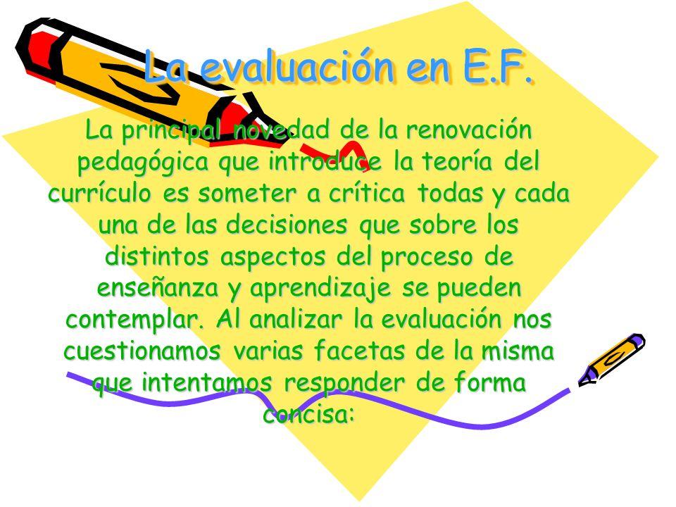 La evaluación en E.F. La principal novedad de la renovación pedagógica que introduce la teoría del currículo es someter a crítica todas y cada una de