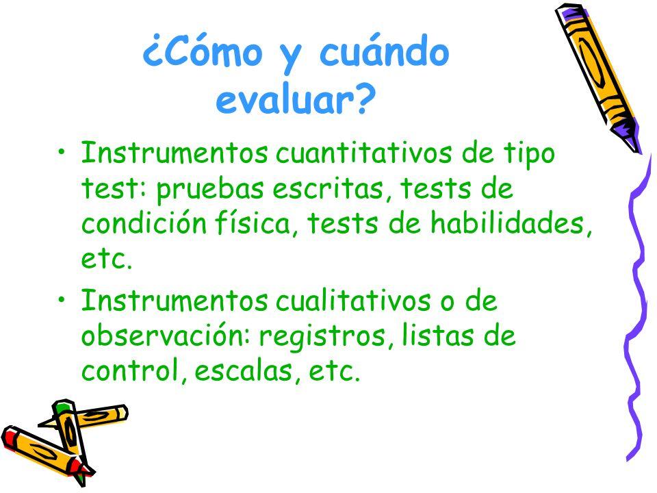 ¿Cómo y cuándo evaluar? Instrumentos cuantitativos de tipo test: pruebas escritas, tests de condición física, tests de habilidades, etc. Instrumentos