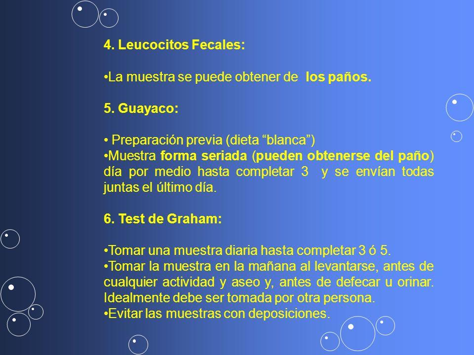 4. Leucocitos Fecales: La muestra se puede obtener de los paños. 5. Guayaco: Preparación previa (dieta blanca) Muestra forma seriada (pueden obtenerse