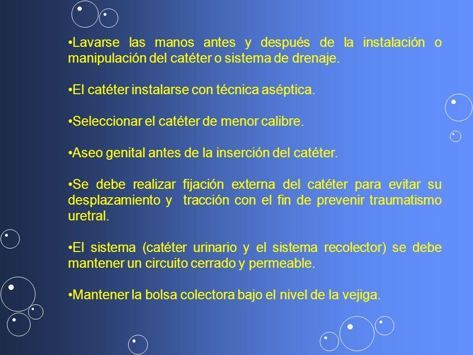 Lavarse las manos antes y después de la instalación o manipulación del catéter o sistema de drenaje. El catéter instalarse con técnica aséptica. Selec