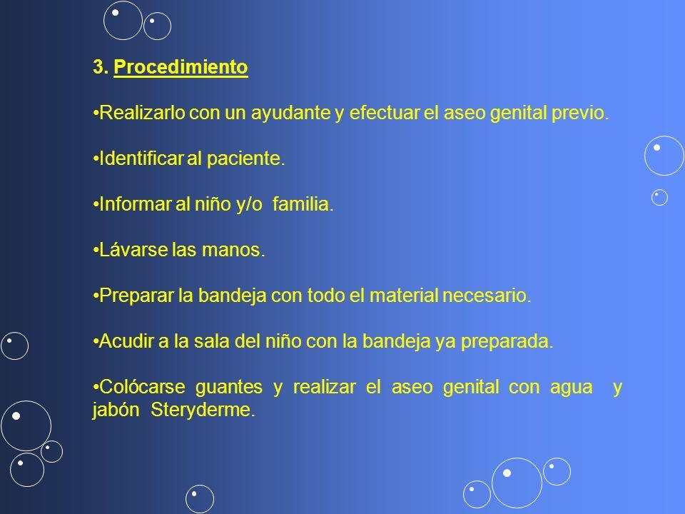 3. Procedimiento Realizarlo con un ayudante y efectuar el aseo genital previo. Identificar al paciente. Informar al niño y/o familia. Lávarse las mano