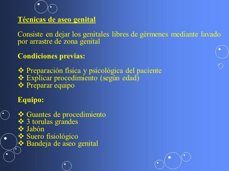 Técnicas de aseo genital Consiste en dejar los genitales libres de gérmenes mediante lavado por arrastre de zona genital Condiciones previas: Preparac