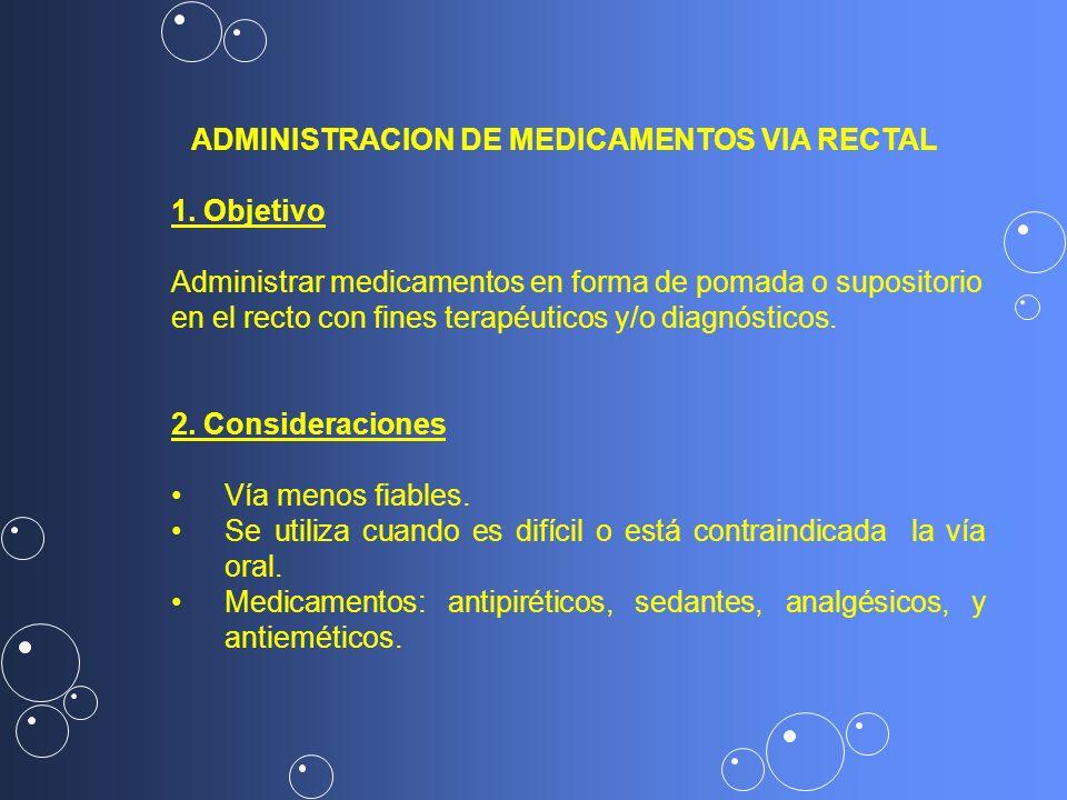 1. Objetivo Administrar medicamentos en forma de pomada o supositorio en el recto con fines terapéuticos y/o diagnósticos. 2. Consideraciones Vía meno