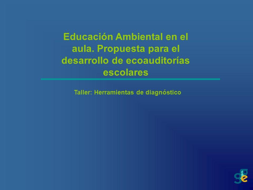 Educación Ambiental en el aula. Propuesta para el desarrollo de ecoauditorías escolares Taller: Herramientas de diagnóstico