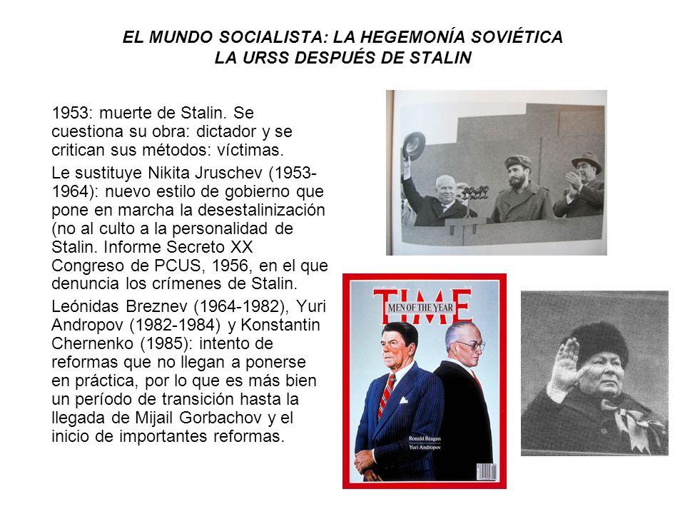 EL MUNDO SOCIALISTA: LA HEGEMONÍA SOVIÉTICA LA URSS DESPUÉS DE STALIN 1953: muerte de Stalin. Se cuestiona su obra: dictador y se critican sus métodos