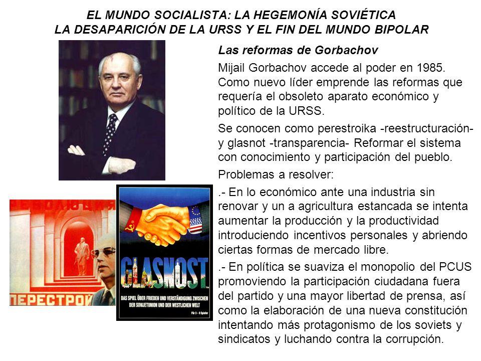 EL MUNDO SOCIALISTA: LA HEGEMONÍA SOVIÉTICA LA DESAPARICIÓN DE LA URSS Y EL FIN DEL MUNDO BIPOLAR Las reformas de Gorbachov Mijail Gorbachov accede al
