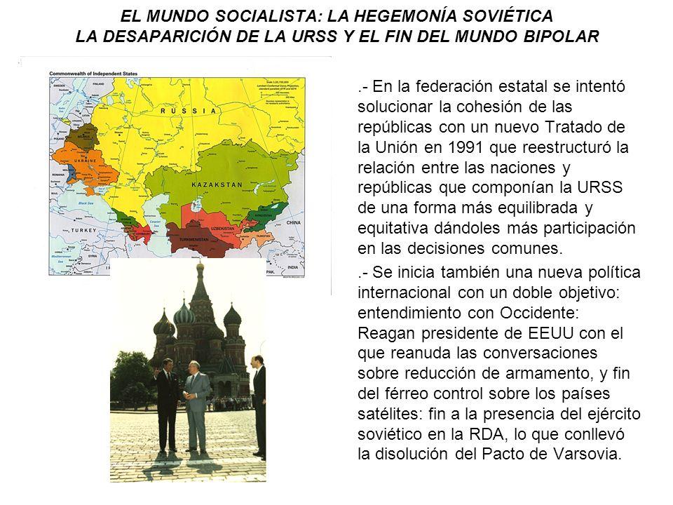 EL MUNDO SOCIALISTA: LA HEGEMONÍA SOVIÉTICA LA DESAPARICIÓN DE LA URSS Y EL FIN DEL MUNDO BIPOLAR.- En la federación estatal se intentó solucionar la