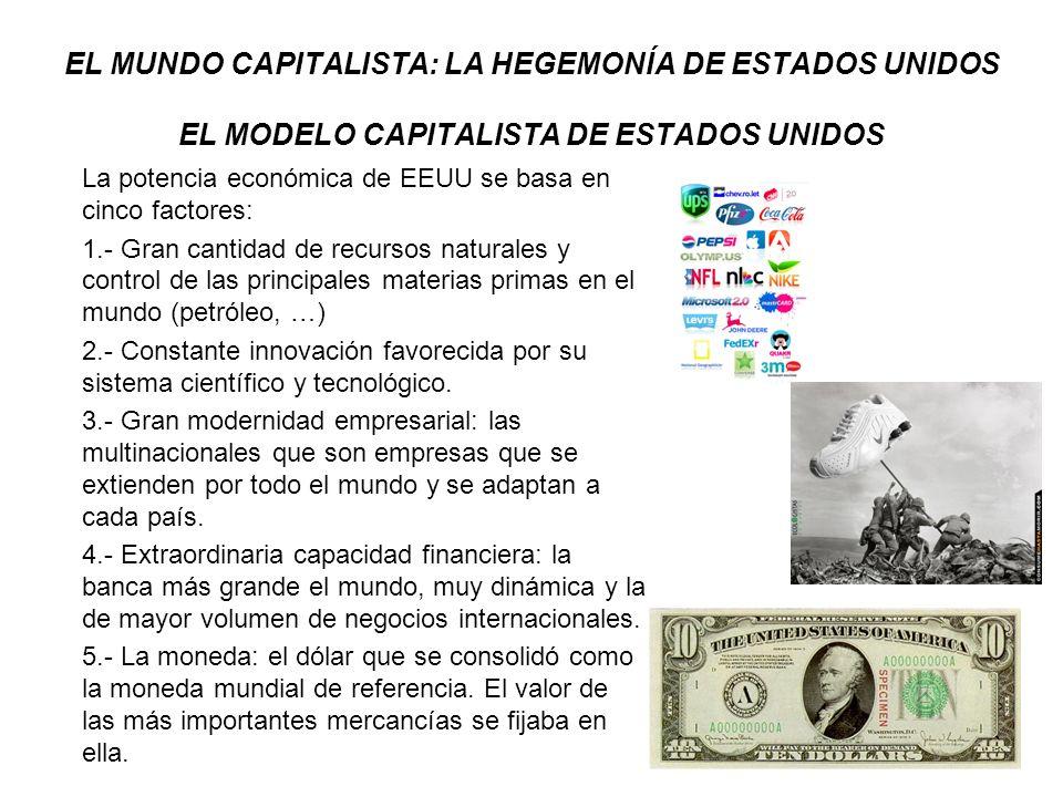 EL MUNDO CAPITALISTA: LA HEGEMONÍA DE ESTADOS UNIDOS EL MODELO CAPITALISTA DE ESTADOS UNIDOS Este desarrollo conllevó un modelo de sociedad que lo define su prosperidad y dinamicidad, lo que genera que 1950-1960 sea el periodo de mayor porcentaje de población activa dando grandes posibilidades de cambio de empleo de ascenso social por el enriquecimiento; mayor libertad de empresa y un sistema financiero facilitador de créditos y préstamos.