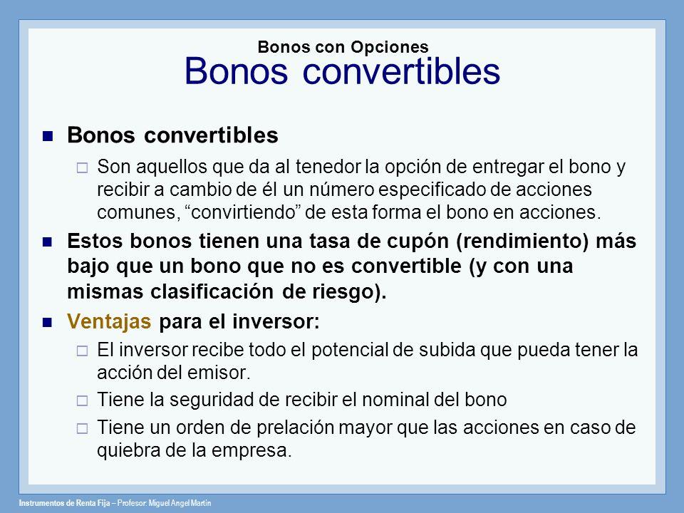 Instrumentos de Renta Fija – Profesor: Miguel Angel Martín Bonos convertibles Son aquellos que da al tenedor la opción de entregar el bono y recibir a