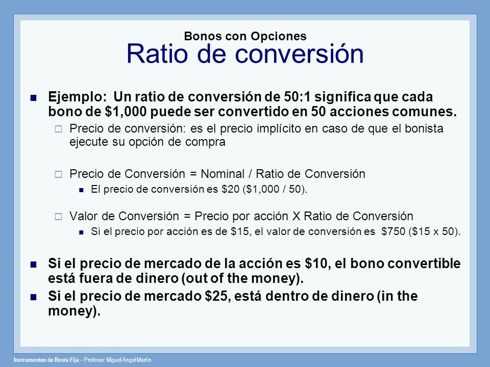 Instrumentos de Renta Fija – Profesor: Miguel Angel Martín Ejemplo: Un ratio de conversión de 50:1 significa que cada bono de $1,000 puede ser convert