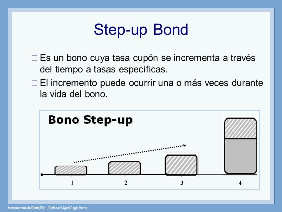 Instrumentos de Renta Fija – Profesor: Miguel Angel Martín Step-up Bond Es un bono cuya tasa cupón se incrementa a través del tiempo a tasas específic