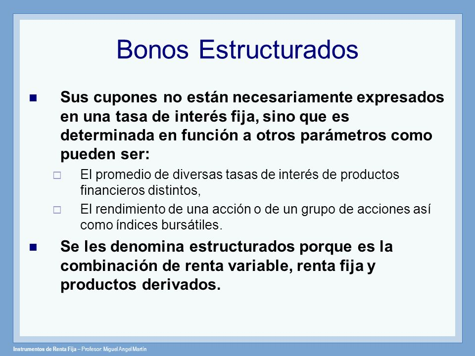 Instrumentos de Renta Fija – Profesor: Miguel Angel Martín Bonos con Tasa Flotante Floating Rate Bonds Son instrumentos que están basados sobre un principal (nominal) y cuyos cupones son calculados en función a una tasa de referencia más una prima o spread.