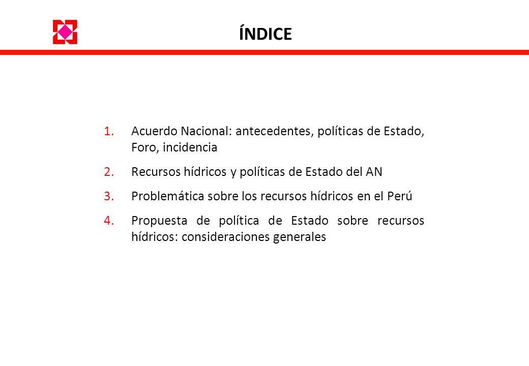 ÍNDICE 1.Acuerdo Nacional: antecedentes, políticas de Estado, Foro, incidencia 2.Recursos hídricos y políticas de Estado del AN 3.Problemática sobre l