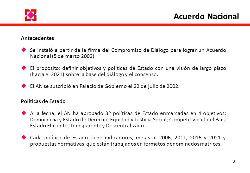 3 Antecedentes Se instaló a partir de la firma del Compromiso de Diálogo para lograr un Acuerdo Nacional (5 de marzo 2002). El propósito: definir obje